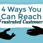 4 Ways to Reach Your Frustrated Customers